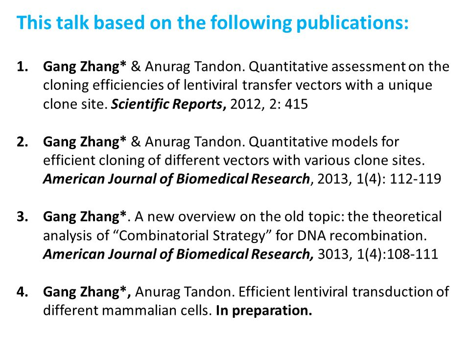 This talk based on the following publications: 1.Gang Zhang* & Anurag Tandon. Quantitative assessment on the cloning efficiencies of lentiviral transf
