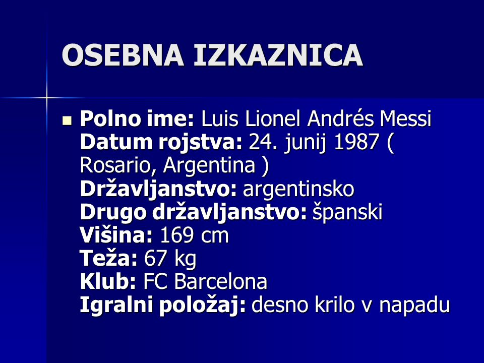 OSEBNA IZKAZNICA Polno ime: Luis Lionel Andrés Messi Datum rojstva: 24. junij 1987 ( Rosario, Argentina ) Državljanstvo: argentinsko Drugo državljanst