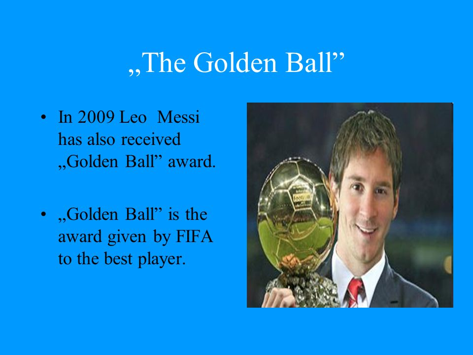 """""""The Golden Ball"""" In 2009 Leo Messi has also received """"Golden Ball"""" award. """"Golden Ball"""" is the award given by FIFA to the best player."""