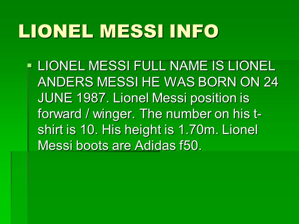 LIONEL MESSI INFO  LIONEL MESSI FULL NAME IS LIONEL ANDERS MESSI HE WAS BORN ON 24 JUNE 1987.