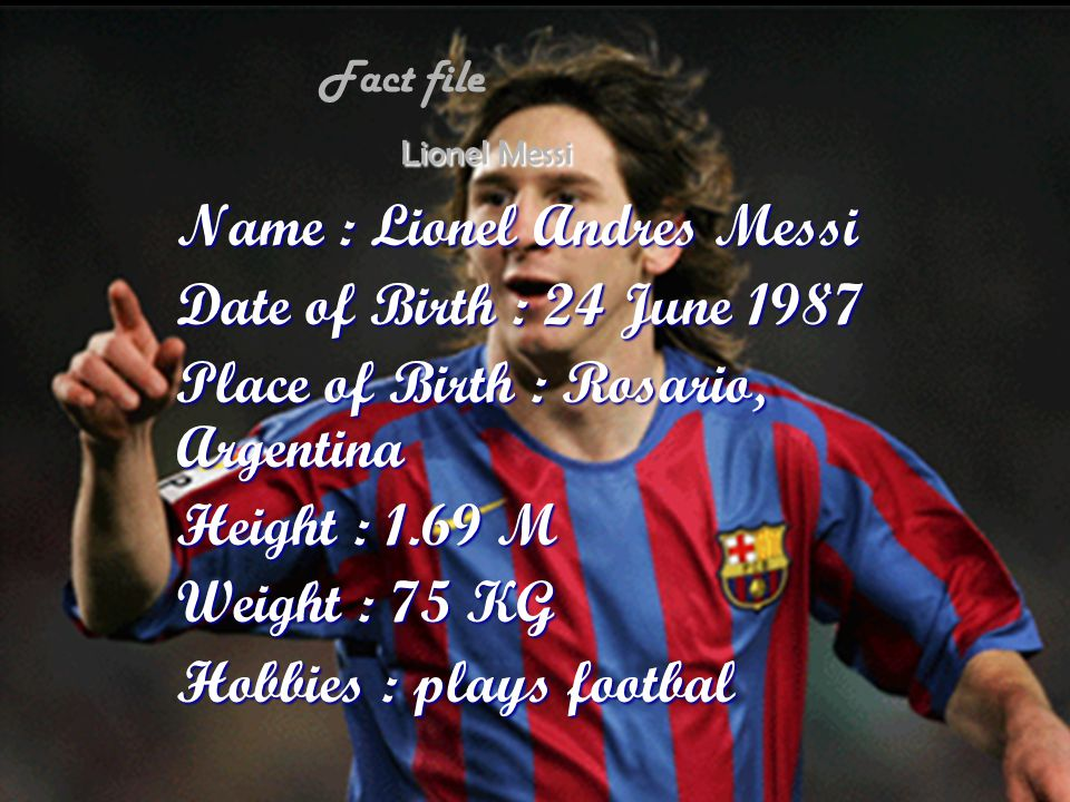 Lionel Messi Name : Lionel Andres Messi Date of Birth : 24 June 1987 Place of Birth : Rosario, Argentina Height : 1.69 M Weight : 75 KG Hobbies : play