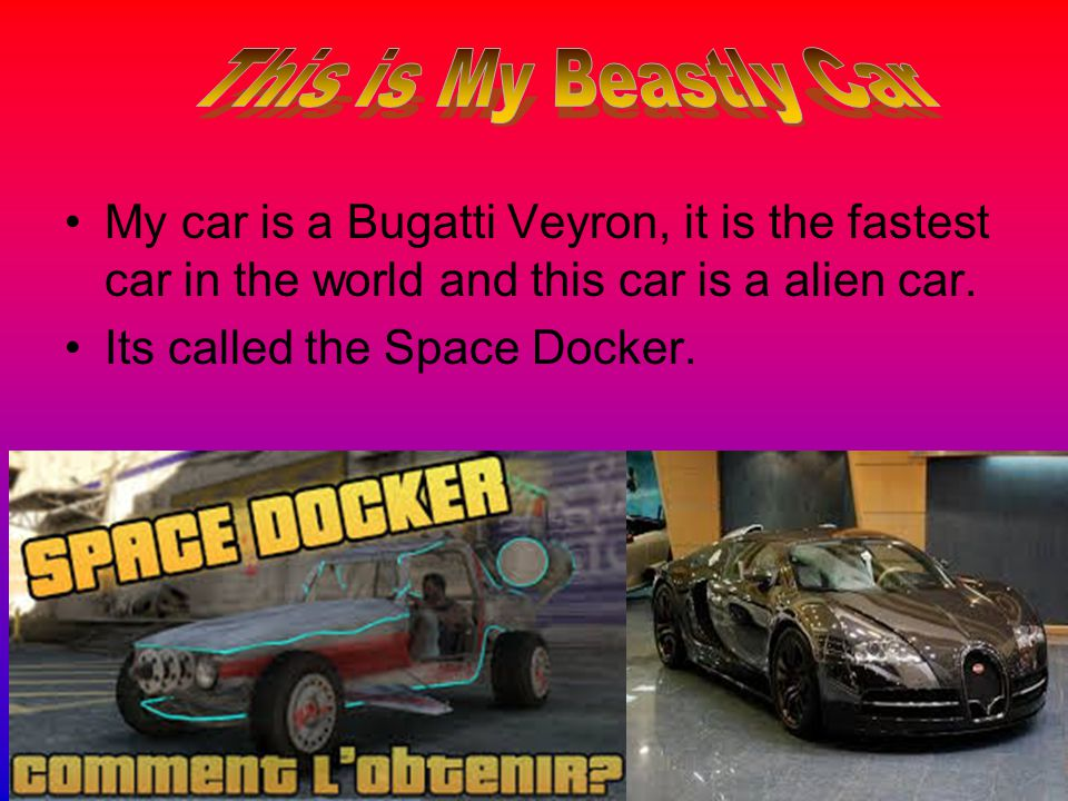 My car is a Bugatti Veyron, it is the fastest car in the world and this car is a alien car.