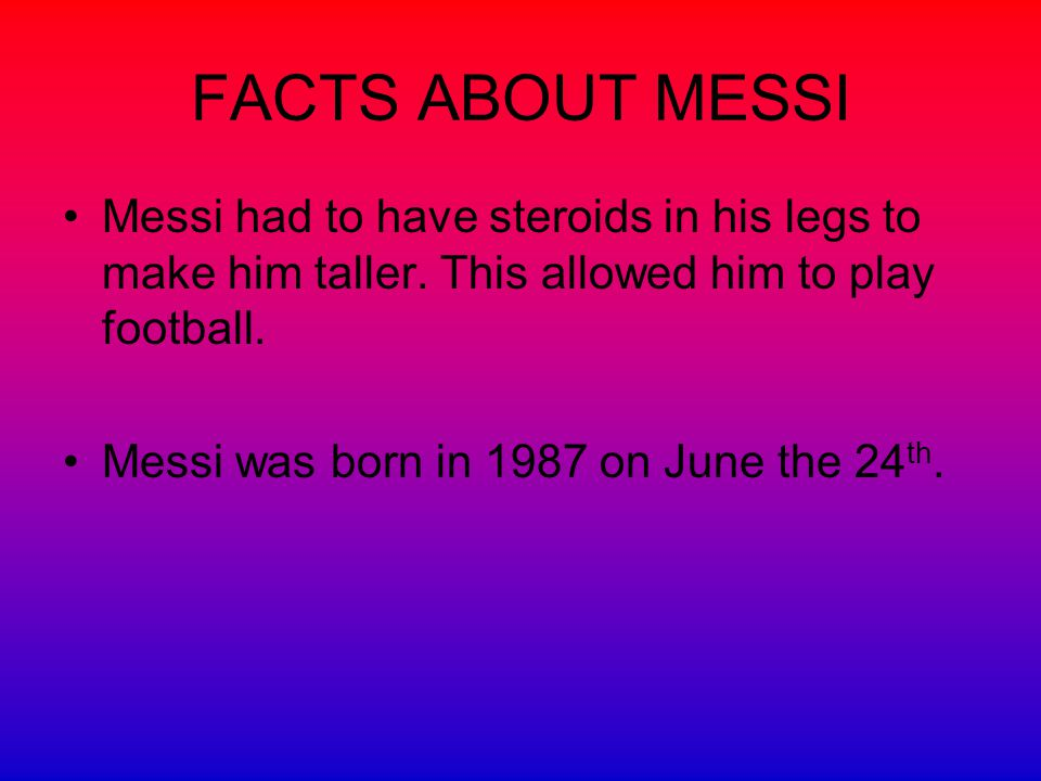 FACTS ABOUT MESSI Messi had to have steroids in his legs to make him taller.