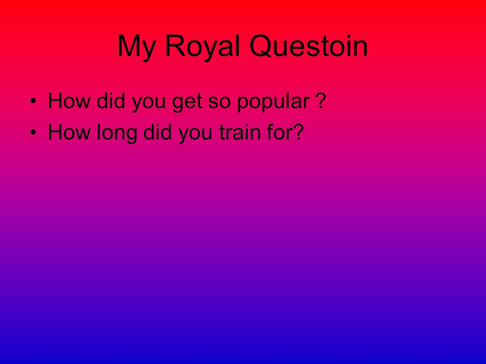 My Royal Questoin How did you get so popular ? How long did you train for?