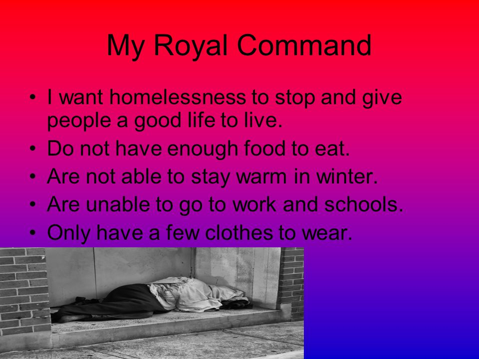 My Royal Command I want homelessness to stop and give people a good life to live.