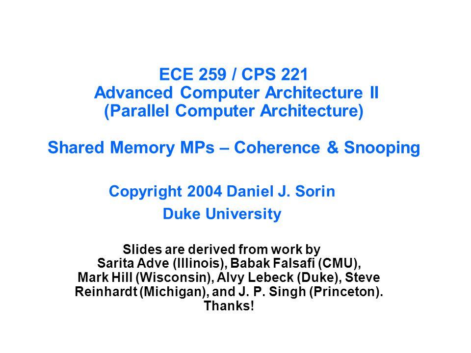 ECE 259 / CPS 221 Advanced Computer Architecture II (Parallel Computer Architecture) Shared Memory MPs – Coherence & Snooping Copyright 2004 Daniel J.