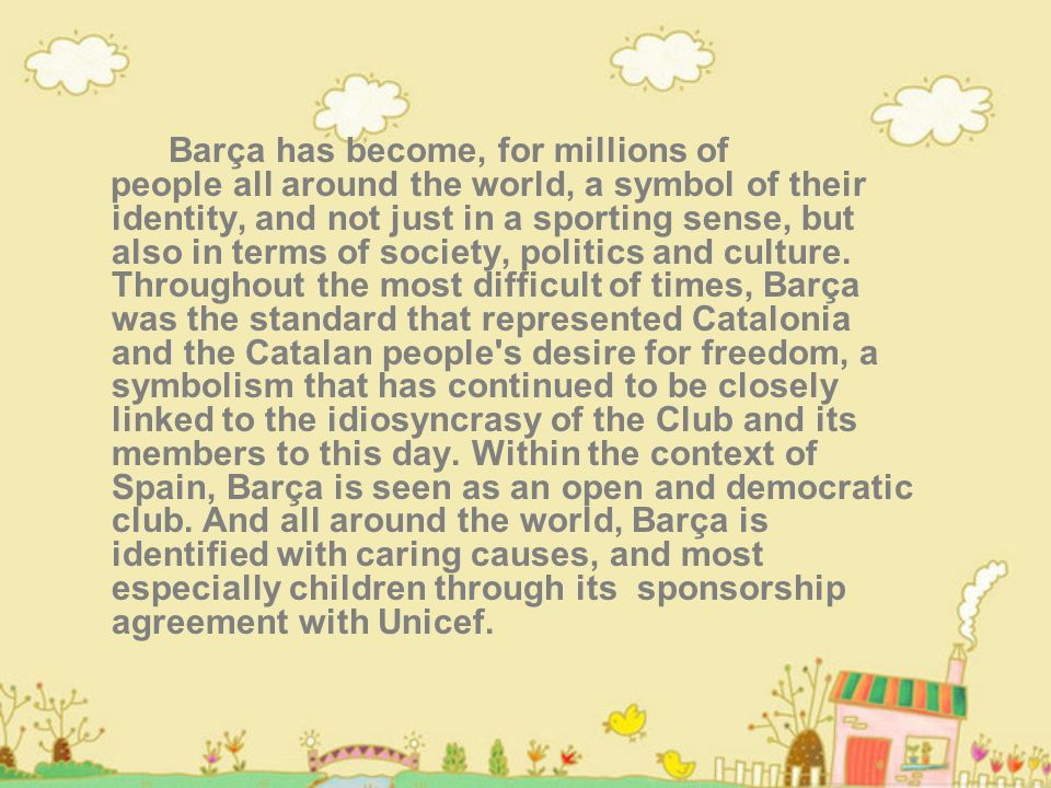 Barça has become, for millions of people all around the world, a symbol of their identity, and not just in a sporting sense, but also in terms of society, politics and culture.