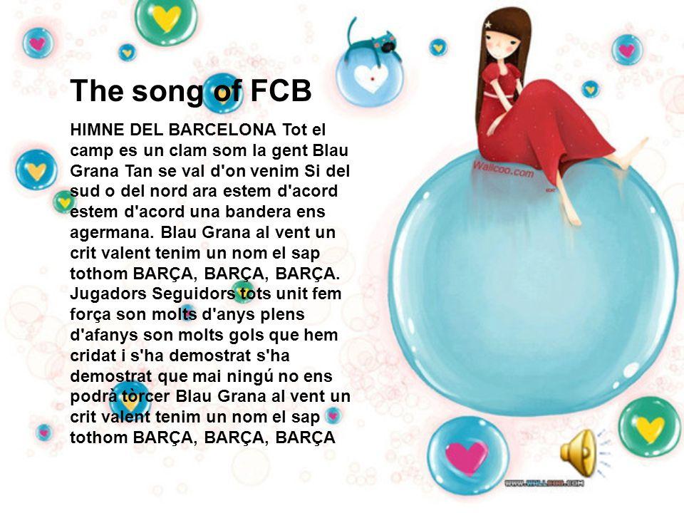 The song of FCB HIMNE DEL BARCELONA Tot el camp es un clam som la gent Blau Grana Tan se val d on venim Si del sud o del nord ara estem d acord estem d acord una bandera ens agermana.
