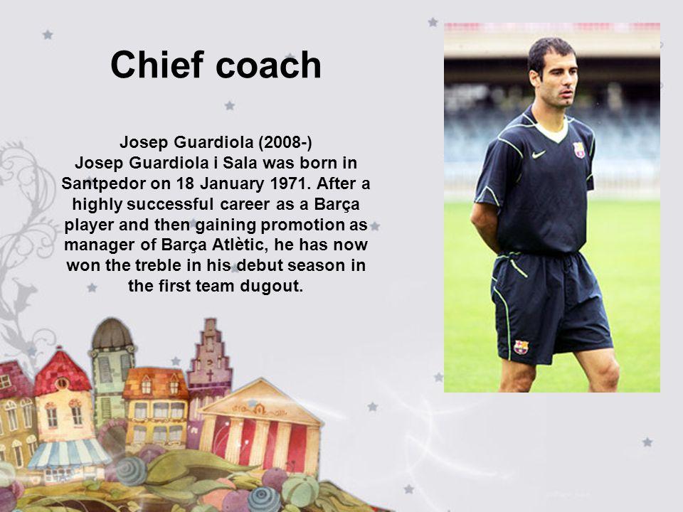 Chief coach Josep Guardiola (2008-) Josep Guardiola i Sala was born in Santpedor on 18 January 1971. After a highly successful career as a Barça playe