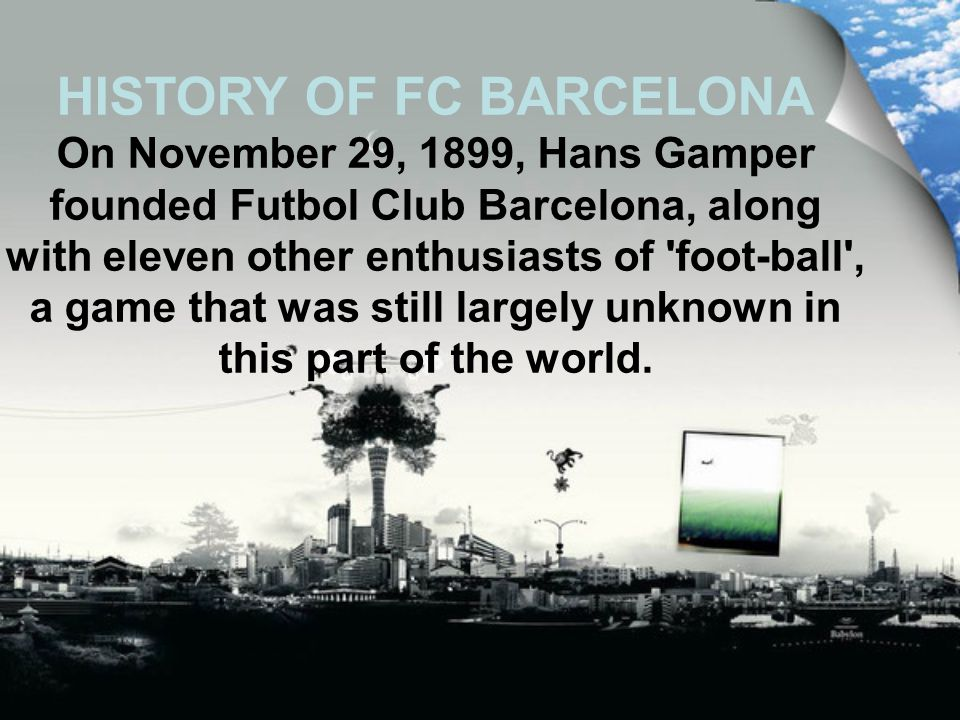 HISTORY OF FC BARCELONA On November 29, 1899, Hans Gamper founded Futbol Club Barcelona, along with eleven other enthusiasts of foot-ball , a game that was still largely unknown in this part of the world.
