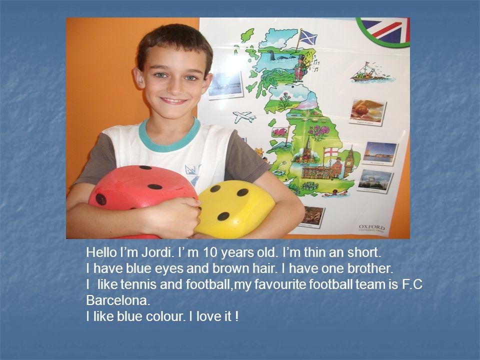 Hello I'm Jordi. I' m 10 years old. I'm thin an short.
