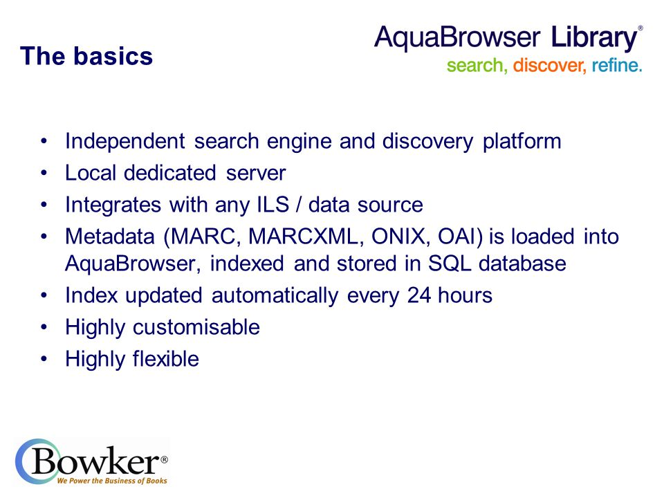 The basics Independent search engine and discovery platform Local dedicated server Integrates with any ILS / data source Metadata (MARC, MARCXML, ONIX, OAI) is loaded into AquaBrowser, indexed and stored in SQL database Index updated automatically every 24 hours Highly customisable Highly flexible