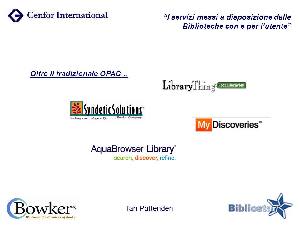 I servizi messi a disposizione dalle Biblioteche con e per l'utente Oltre il tradizionale OPAC… Ian Pattenden