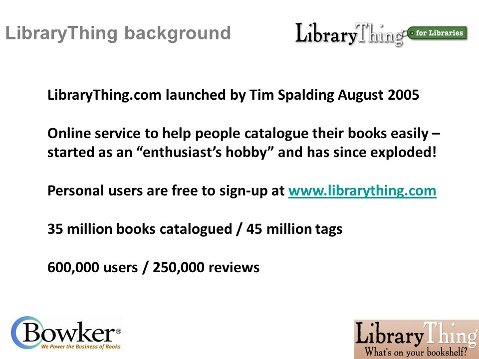 LibraryThing background LibraryThing.com launched by Tim Spalding August 2005 Online service to help people catalogue their books easily – started as an enthusiast's hobby and has since exploded.