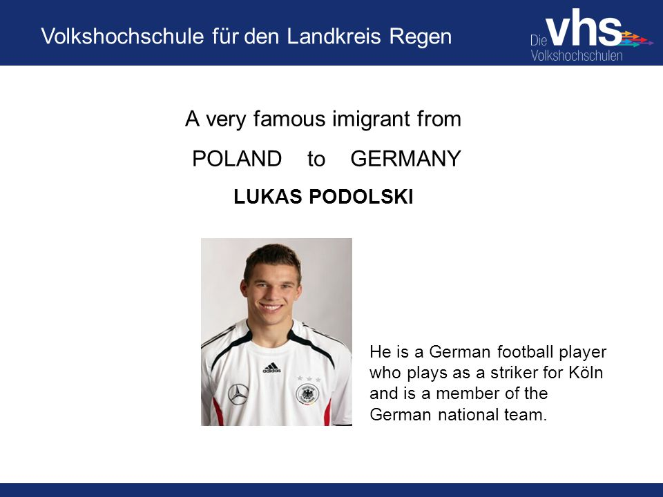 Volkshochschule für den Landkreis Regen A very famous imigrant from POLAND to GERMANY LUKAS PODOLSKI He is a German football player who plays as a striker for Köln and is a member of the German national team.
