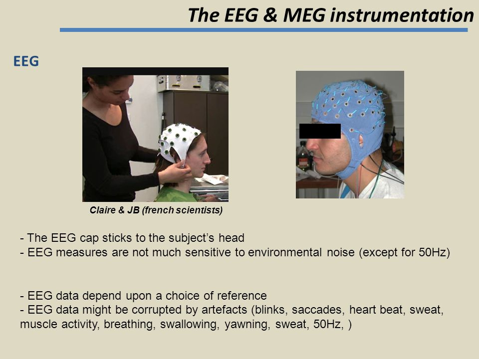 EEG - The EEG cap sticks to the subject's head - EEG measures are not much sensitive to environmental noise (except for 50Hz) - EEG data depend upon a