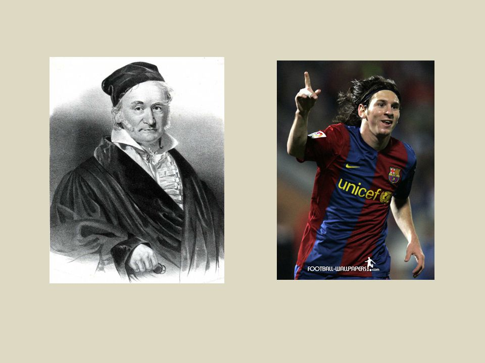 Carl Friedrich Gauss 1777 - 1855 Lionel Messi