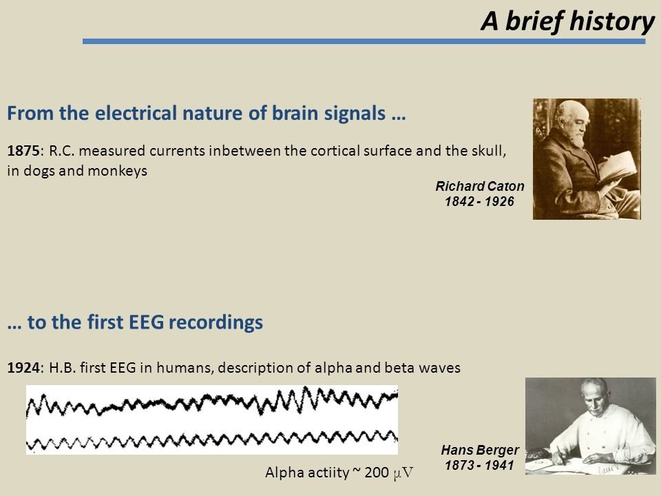 From the electrical nature of brain signals … … to the first EEG recordings Richard Caton 1842 - 1926 Hans Berger 1873 - 1941 1875: R.C. measured curr