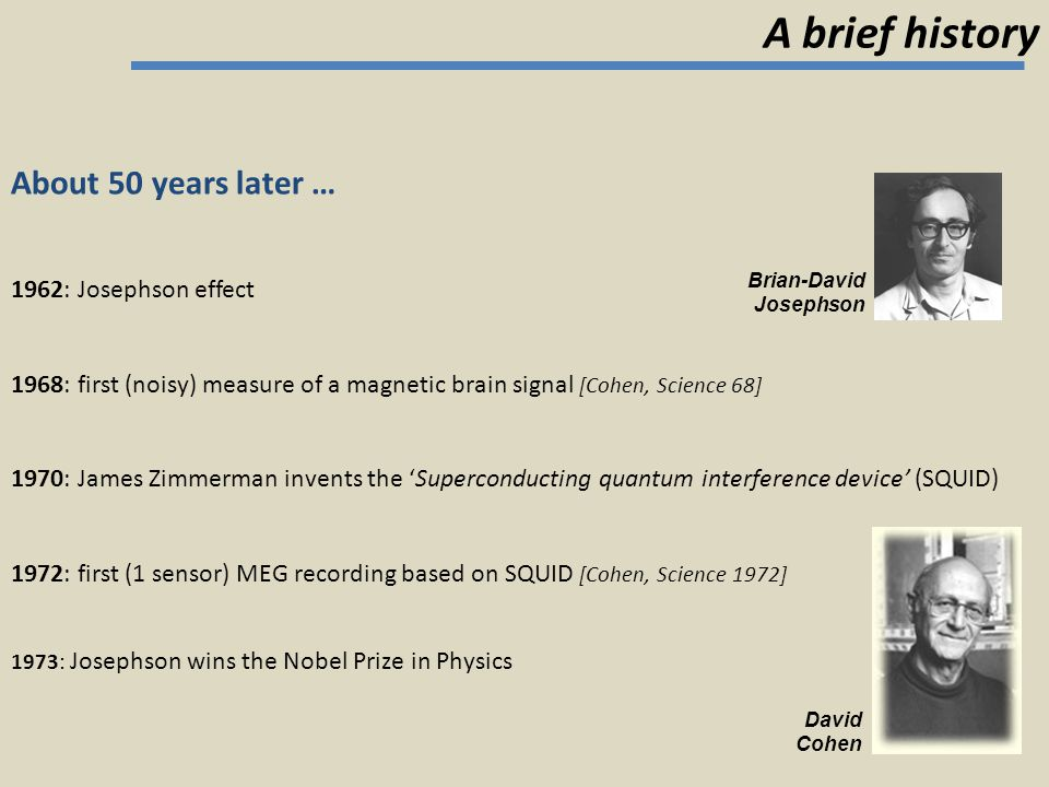 A brief history About 50 years later … David Cohen 1962: Josephson effect 1968: first (noisy) measure of a magnetic brain signal [Cohen, Science 68] 1
