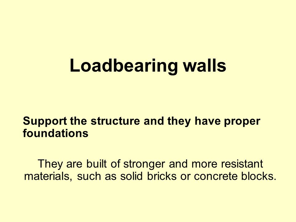 Loadbearing walls Support the structure and they have proper foundations They are built of stronger and more resistant materials, such as solid bricks or concrete blocks.