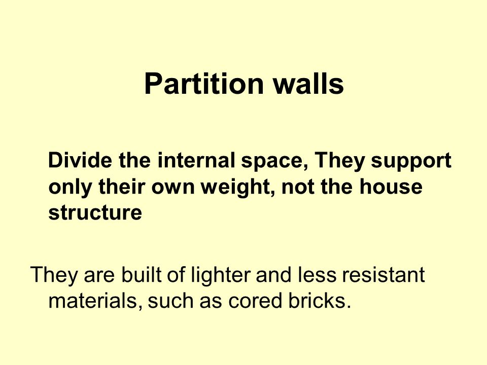 Partition walls Divide the internal space, They support only their own weight, not the house structure They are built of lighter and less resistant materials, such as cored bricks.
