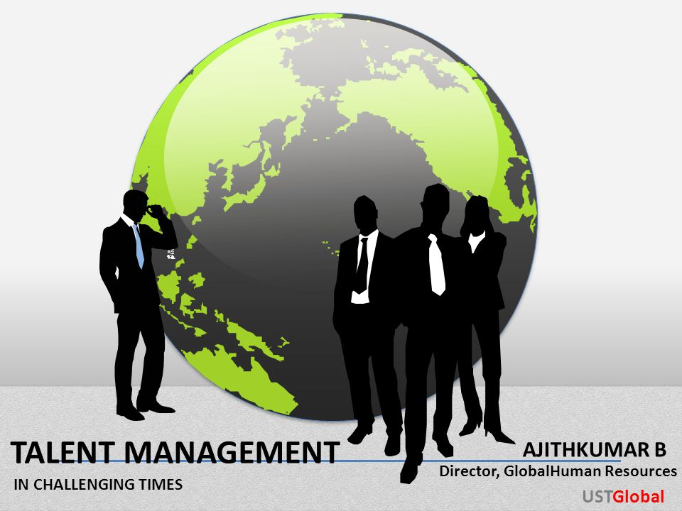 TALENT MANAGEMENT IN CHALLENGING TIMES AJITHKUMAR B USTGlobal Director, GlobalHuman Resources
