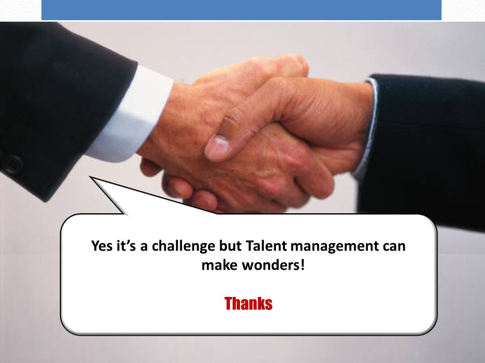 Wrap up Slide 19 Yes it's a challenge but Talent management can make wonders! Thanks