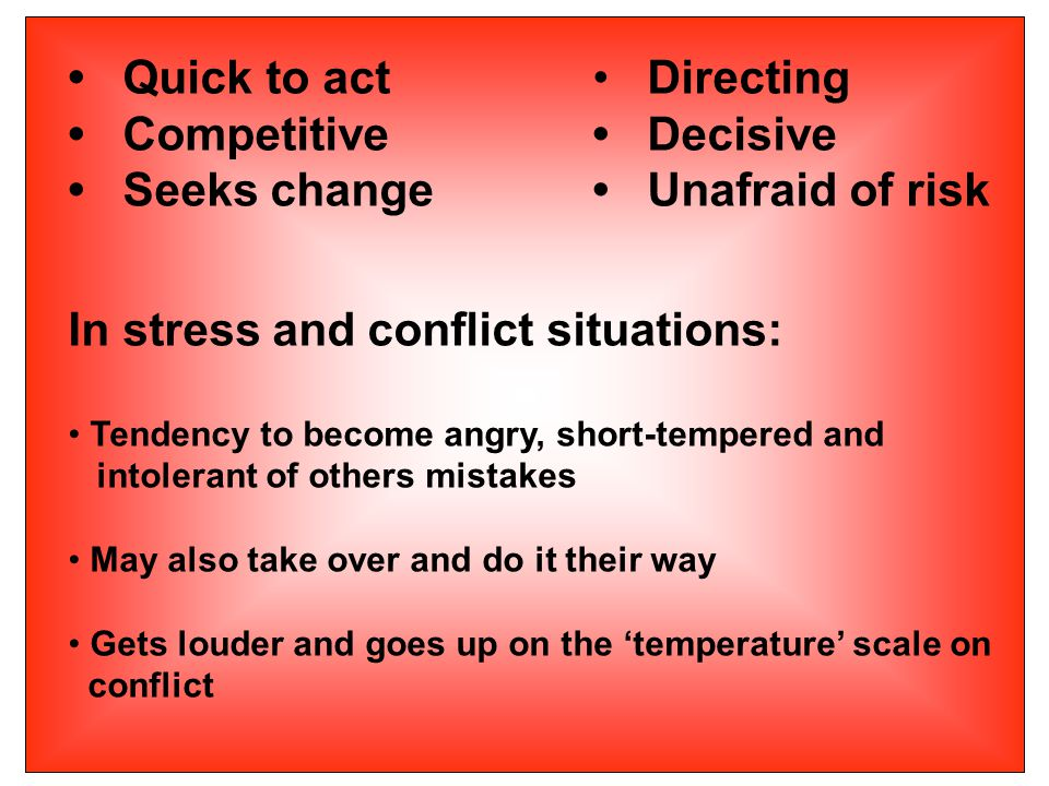 Quick to act Directing Competitive Decisive Seeks change Unafraid of risk In stress and conflict situations: Tendency to become angry, short-tempered and intolerant of others mistakes May also take over and do it their way Gets louder and goes up on the 'temperature' scale on conflict