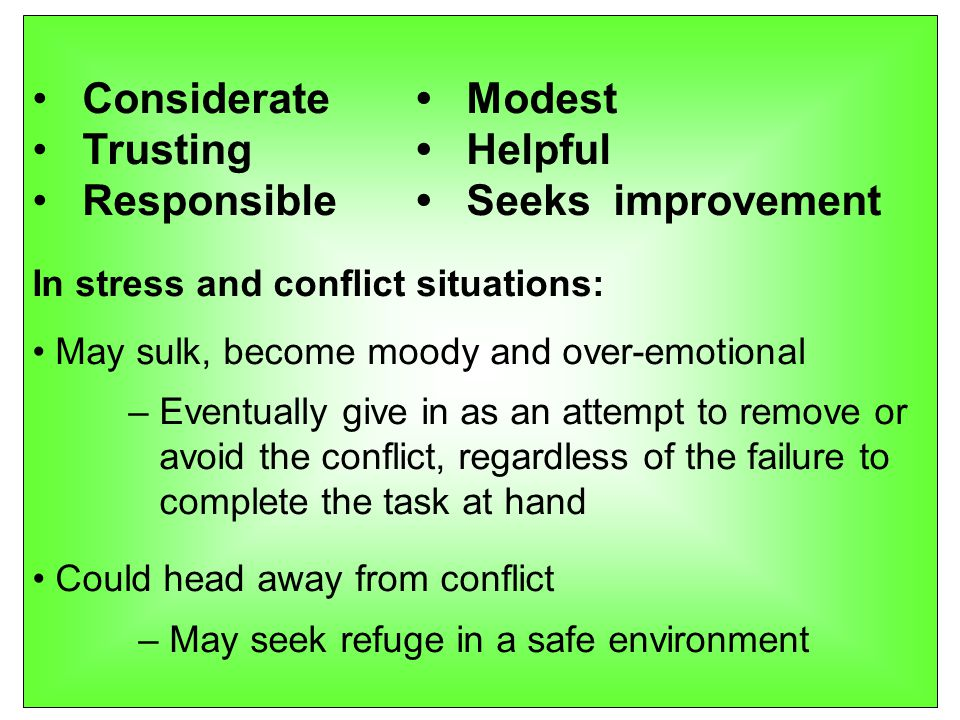 Considerate Modest Trusting Helpful Responsible Seeks improvement In stress and conflict situations: May sulk, become moody and over-emotional – Eventually give in as an attempt to remove or avoid the conflict, regardless of the failure to complete the task at hand Could head away from conflict – May seek refuge in a safe environment