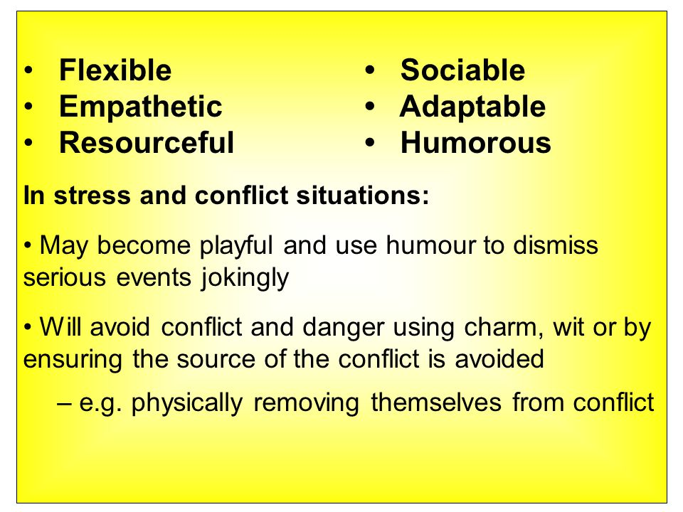 Flexible Sociable Empathetic Adaptable Resourceful Humorous In stress and conflict situations: May become playful and use humour to dismiss serious events jokingly Will avoid conflict and danger using charm, wit or by ensuring the source of the conflict is avoided – e.g.