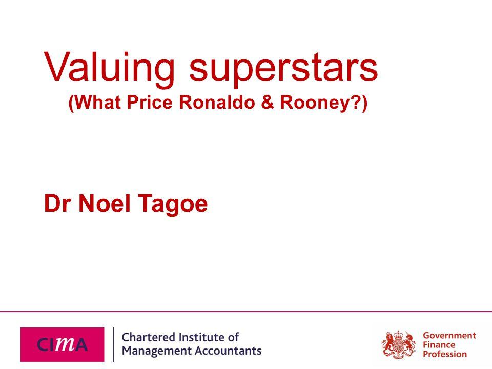 Valuing superstars (What Price Ronaldo & Rooney ) Dr Noel Tagoe