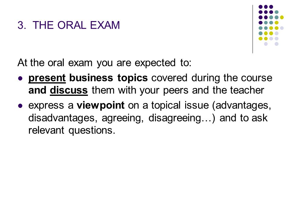 3. THE ORAL EXAM At the oral exam you are expected to: present business topics covered during the course and discuss them with your peers and the teac