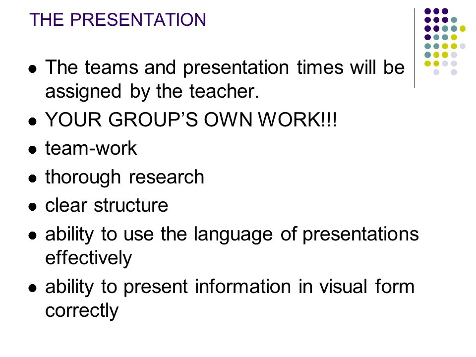 THE PRESENTATION The teams and presentation times will be assigned by the teacher. YOUR GROUP'S OWN WORK!!! team-work thorough research clear structur