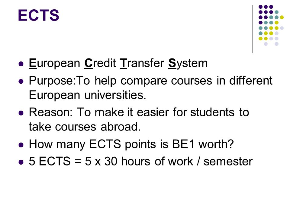 ECTS European Credit Transfer System Purpose:To help compare courses in different European universities. Reason: To make it easier for students to tak