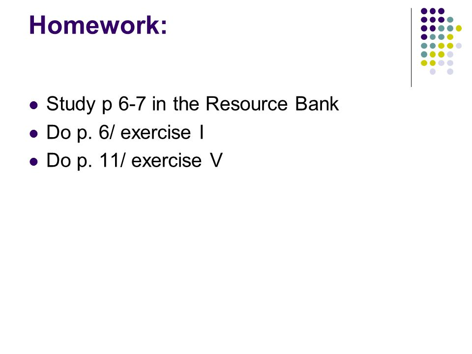 Homework: Study p 6-7 in the Resource Bank Do p. 6/ exercise I Do p. 11/ exercise V