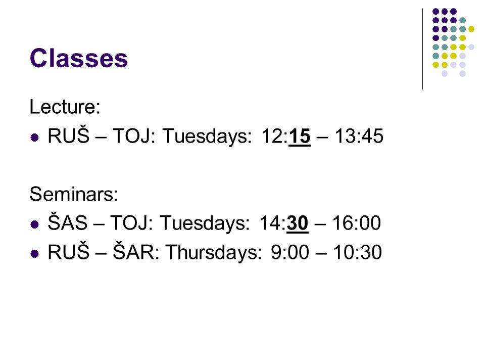 Classes Lecture: RUŠ – TOJ: Tuesdays: 12:15 – 13:45 Seminars: ŠAS – TOJ: Tuesdays: 14:30 – 16:00 RUŠ – ŠAR: Thursdays: 9:00 – 10:30