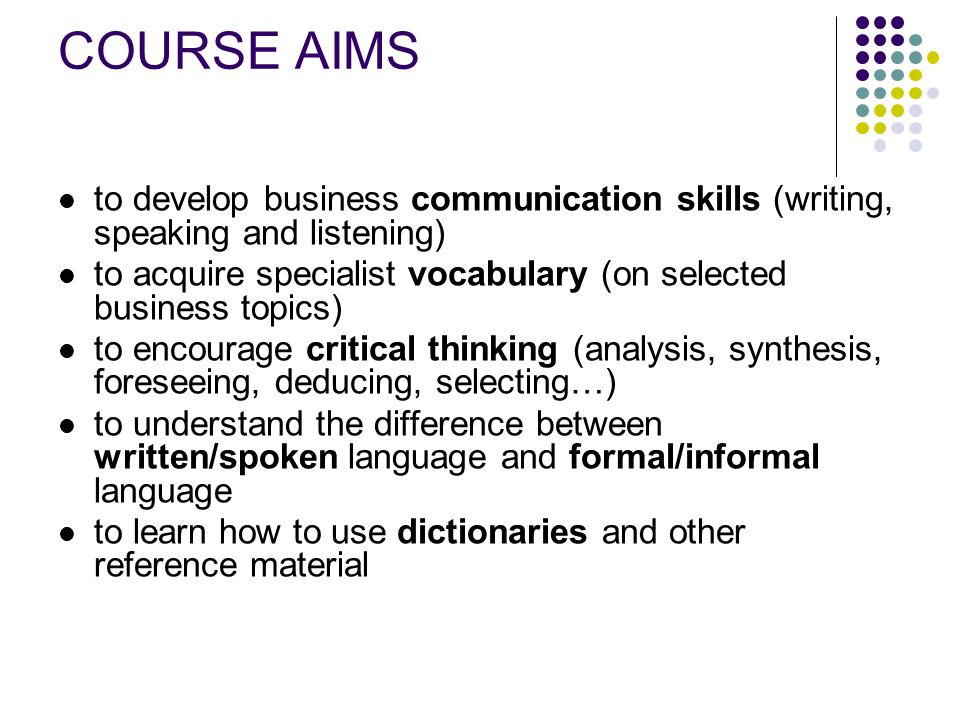 COURSE AIMS to develop business communication skills (writing, speaking and listening) to acquire specialist vocabulary (on selected business topics)