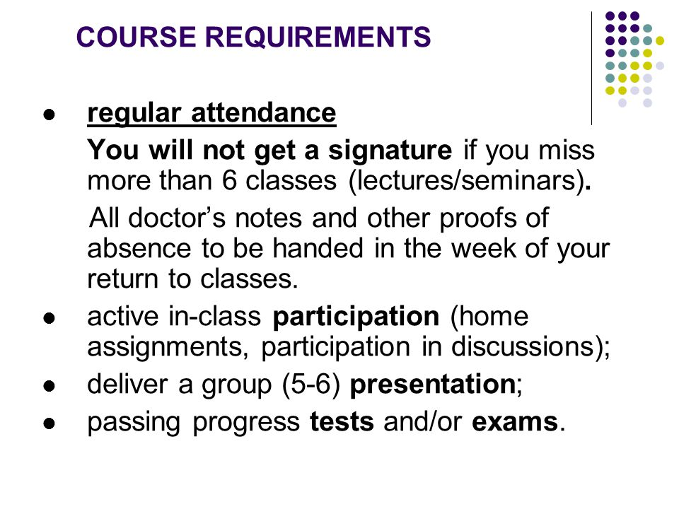 COURSE REQUIREMENTS regular attendance You will not get a signature if you miss more than 6 classes (lectures/seminars). All doctor's notes and other