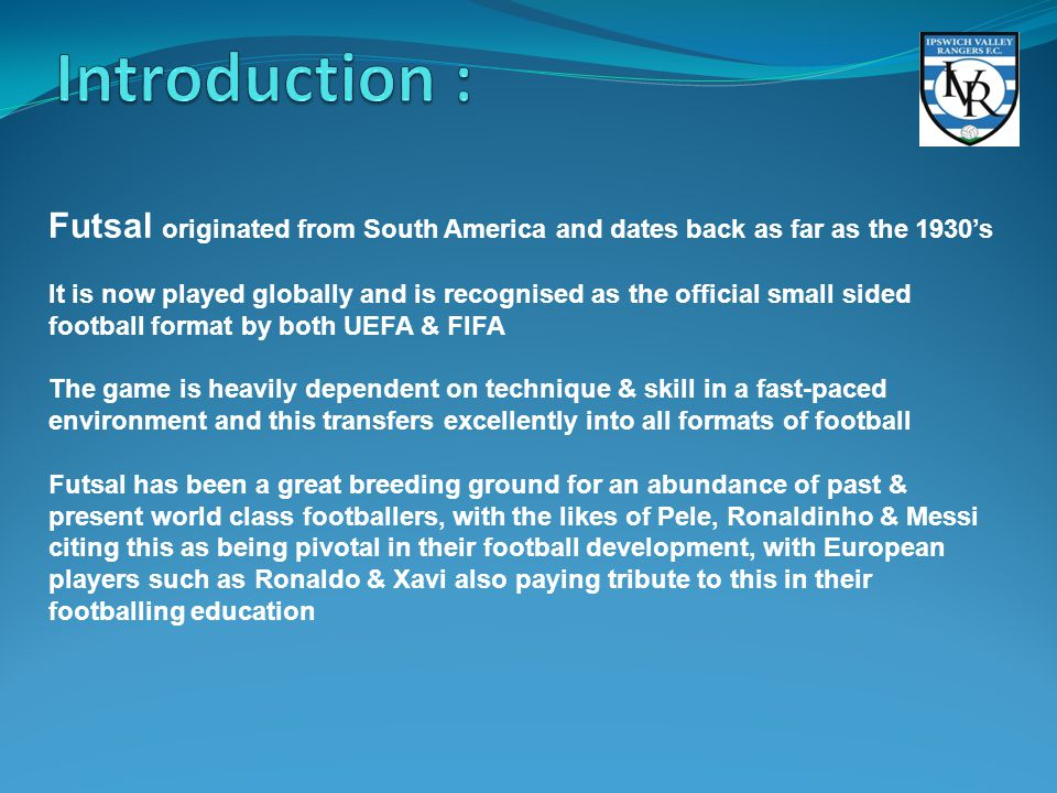 Futsal originated from South America and dates back as far as the 1930's It is now played globally and is recognised as the official small sided football format by both UEFA & FIFA The game is heavily dependent on technique & skill in a fast-paced environment and this transfers excellently into all formats of football Futsal has been a great breeding ground for an abundance of past & present world class footballers, with the likes of Pele, Ronaldinho & Messi citing this as being pivotal in their football development, with European players such as Ronaldo & Xavi also paying tribute to this in their footballing education