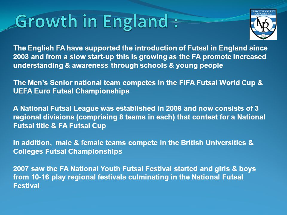 The English FA have supported the introduction of Futsal in England since 2003 and from a slow start-up this is growing as the FA promote increased un