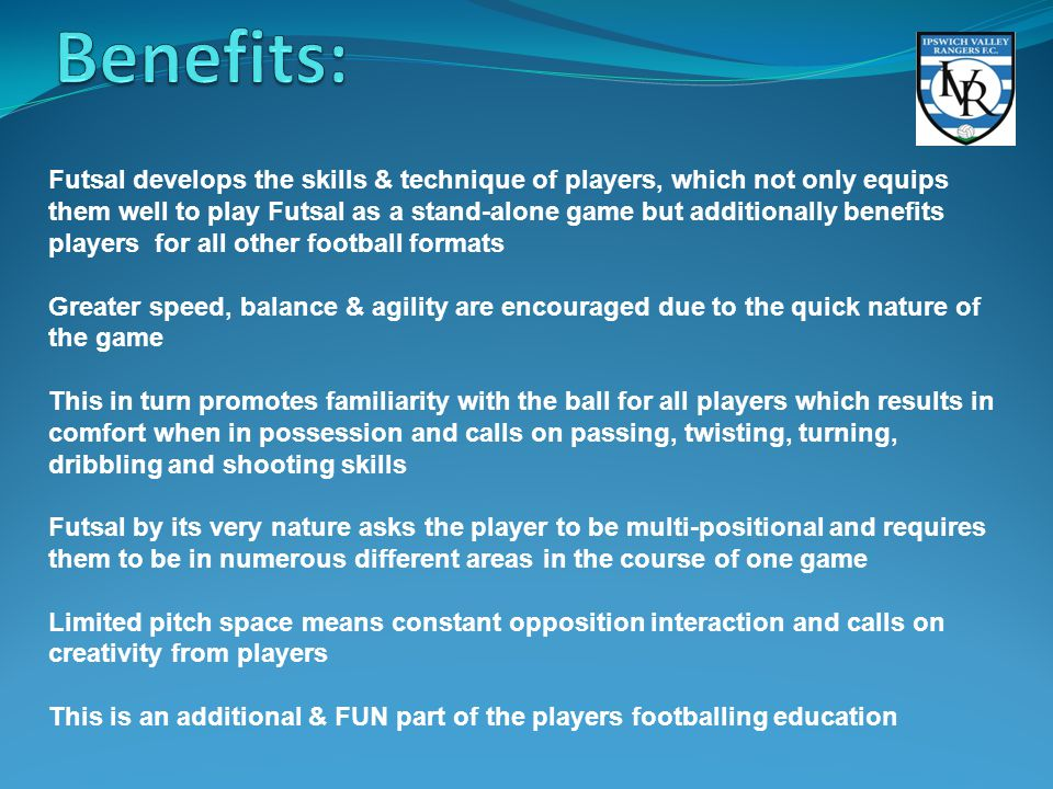 Futsal develops the skills & technique of players, which not only equips them well to play Futsal as a stand-alone game but additionally benefits players for all other football formats Greater speed, balance & agility are encouraged due to the quick nature of the game This in turn promotes familiarity with the ball for all players which results in comfort when in possession and calls on passing, twisting, turning, dribbling and shooting skills Futsal by its very nature asks the player to be multi-positional and requires them to be in numerous different areas in the course of one game Limited pitch space means constant opposition interaction and calls on creativity from players This is an additional & FUN part of the players footballing education