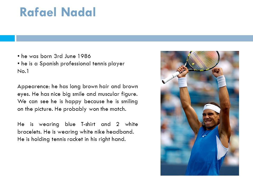 Rafael Nadal he was born 3rd June 1986 he is a Spanish professional tennis player No.1 Appearence: he has long brown hair and brown eyes. He has nice
