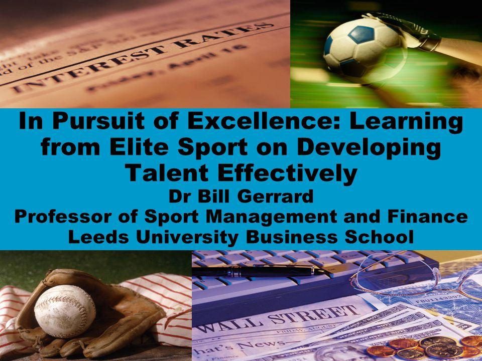 In Pursuit of Excellence: Learning from Elite Sport on Developing Talent Effectively Dr Bill Gerrard Professor of Sport Management and Finance Leeds University Business School