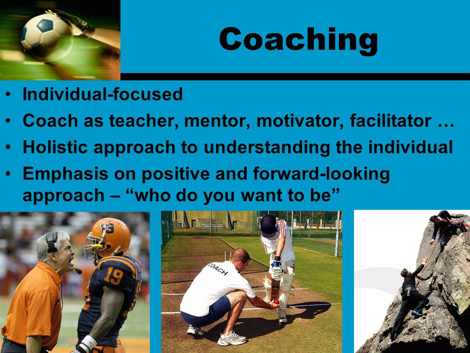 Coaching Individual-focused Coach as teacher, mentor, motivator, facilitator … Holistic approach to understanding the individual Emphasis on positive and forward-looking approach – who do you want to be
