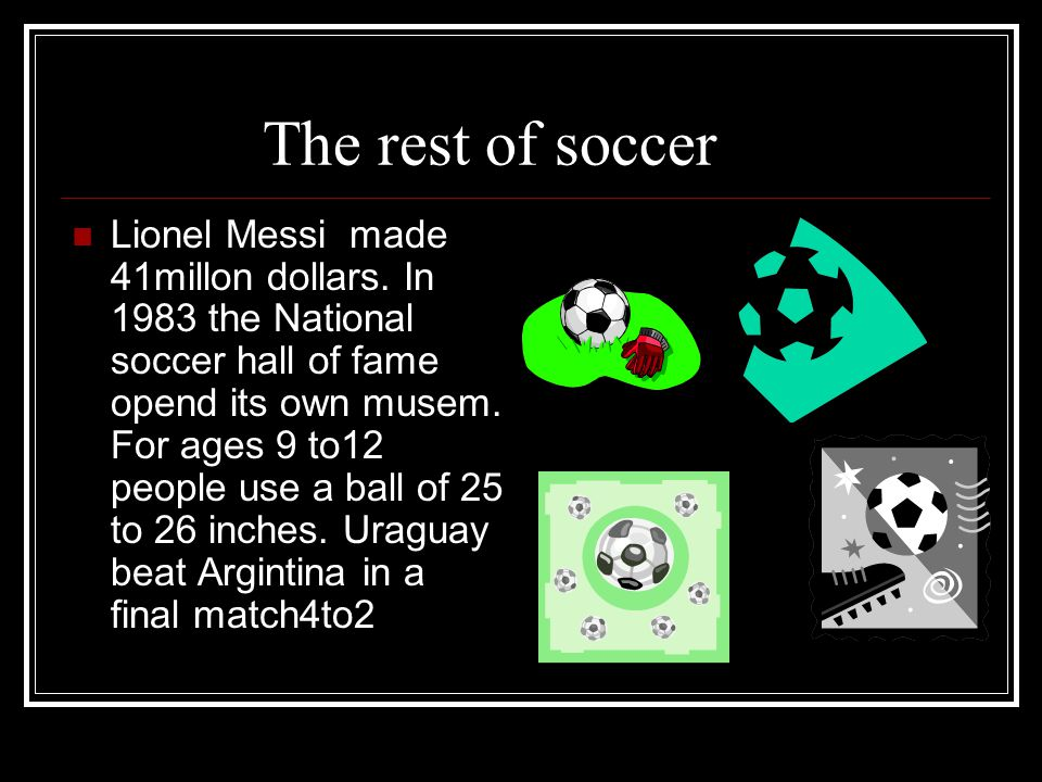 The rest of soccer Lionel Messi made 41millon dollars. In 1983 the National soccer hall of fame opend its own musem. For ages 9 to12 people use a ball