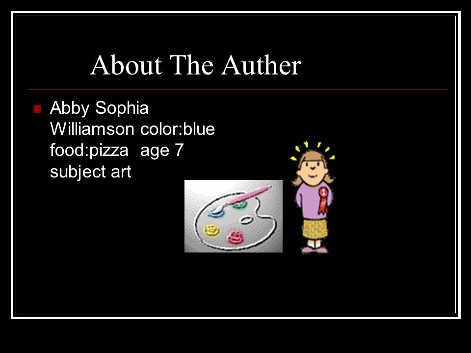 About The Auther Abby Sophia Williamson color:blue food:pizza age 7 subject art