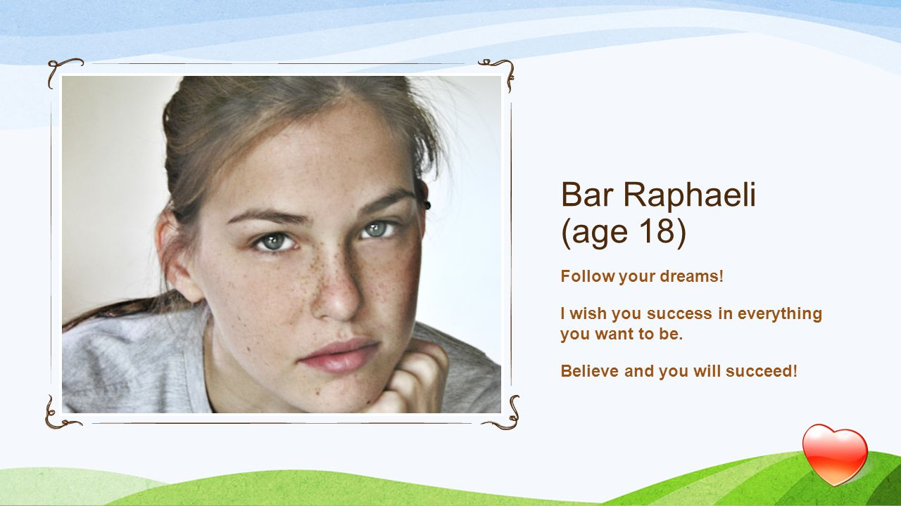 Bar Raphaeli (age 18) Follow your dreams. I wish you success in everything you want to be.