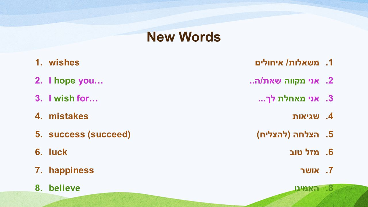 New Words 1.wishes 2.I hope you… 3.I wish for… 4.mistakes 5.success (succeed) 6.luck 7.happiness 8.believe 1.משאלות/ איחולים 2.אני מקווה שאת/ה..