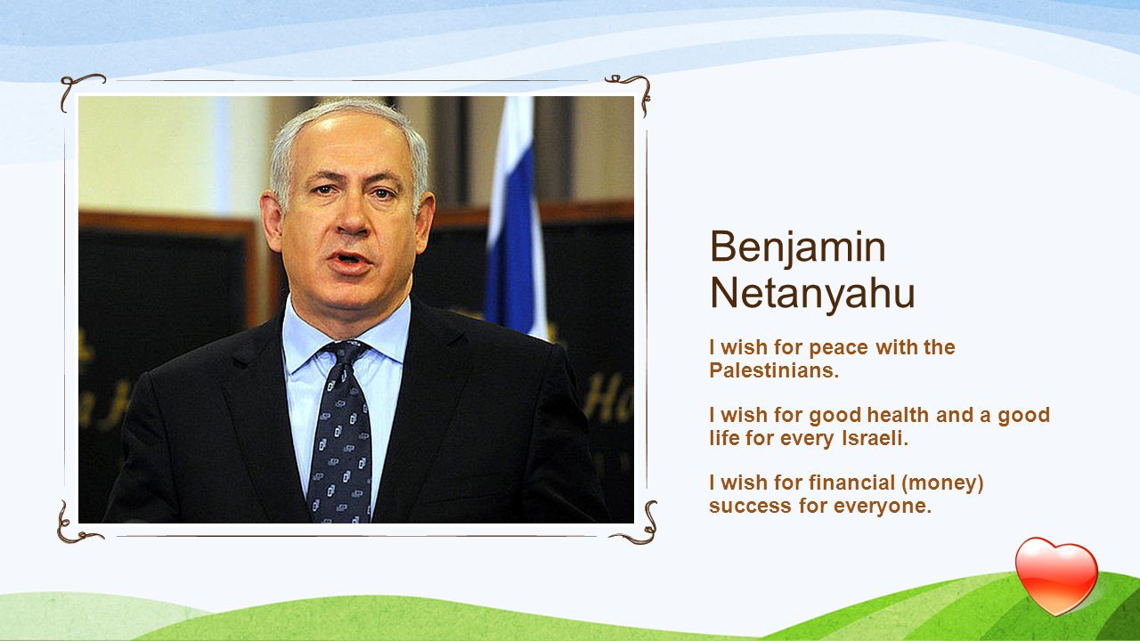 Benjamin Netanyahu I wish for peace with the Palestinians.