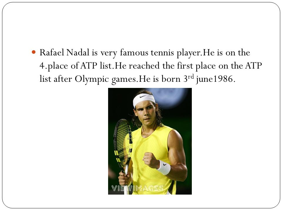 Rafael Nadal is very famous tennis player.He is on the 4.place of ATP list.He reached the first place on the ATP list after Olympic games.He is born 3 rd june1986.